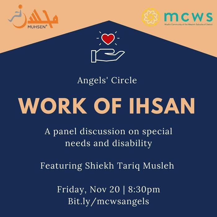 blue and orange background with text that reads Angels' circle. Below reads Work Of Ihsan. Beneath reads A panel discussion on special needs and disability. Featuring sheikh tariq musleh. Friday Nov 20 at 8:30 pm. Bit.ly/mcwangels. At the top left is an orange muhsen logo, and at the top right is an mcws logo