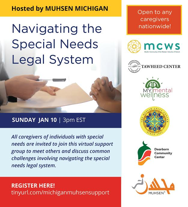 """At the top is a yellow text box that reads """"Hosted by MUHSEN Michigan"""". Below is a picture of hands with text that reads Navigating the Special Needs Legal System. Below is a dark blue text box that reads Sunday Jan 10 3pm EST. Beneath is a light blue text box that reads All caregivers of individuals with special needs are invited to join this virtual support group to meet others and discuss common challenges involving navigating the special needs legal system. Beneath is a read text box that says register here. To the left are five organization logos."""