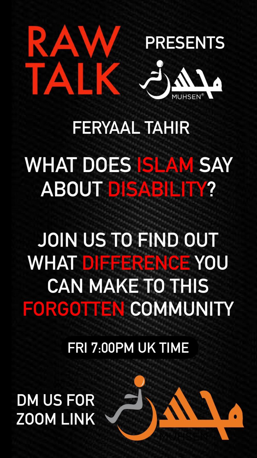 Black background. To the top left is red text that reads RAW TALK. To the top right is white text that reads PRESENTS. Beneath is a white muhsen logo. Beneath is text that reads Feryaal Tahir. What does Islam say about disability? Join us to find out what difference you can make to this forgotten community. Friday 7:00 PM UK time. At the bottom left is text that reads DM us for zoom link. At the bottom right is an orange muhsen logo.