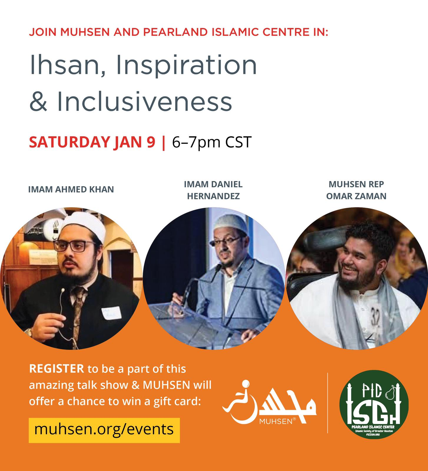 At the top is text that reads Join MUHSEN and Pearland Islamic Centre in Ihsan, Inspiration and Inclusiveness Sunday Jan 9 6 to 7 pm CST. Beneath to the left is a picture of Imam Ahmed Khan. To the right is a picture of MUHSEN rep omar zaman. In the middle is a picture of Imam Daniel Hernandez. Below is an orange background with text that reads Register to be a part of this amazing talk show and muhsen will offer a chance to win a gift card. to the right of the text is a white muhsen logo and a green pearland islamic center logo