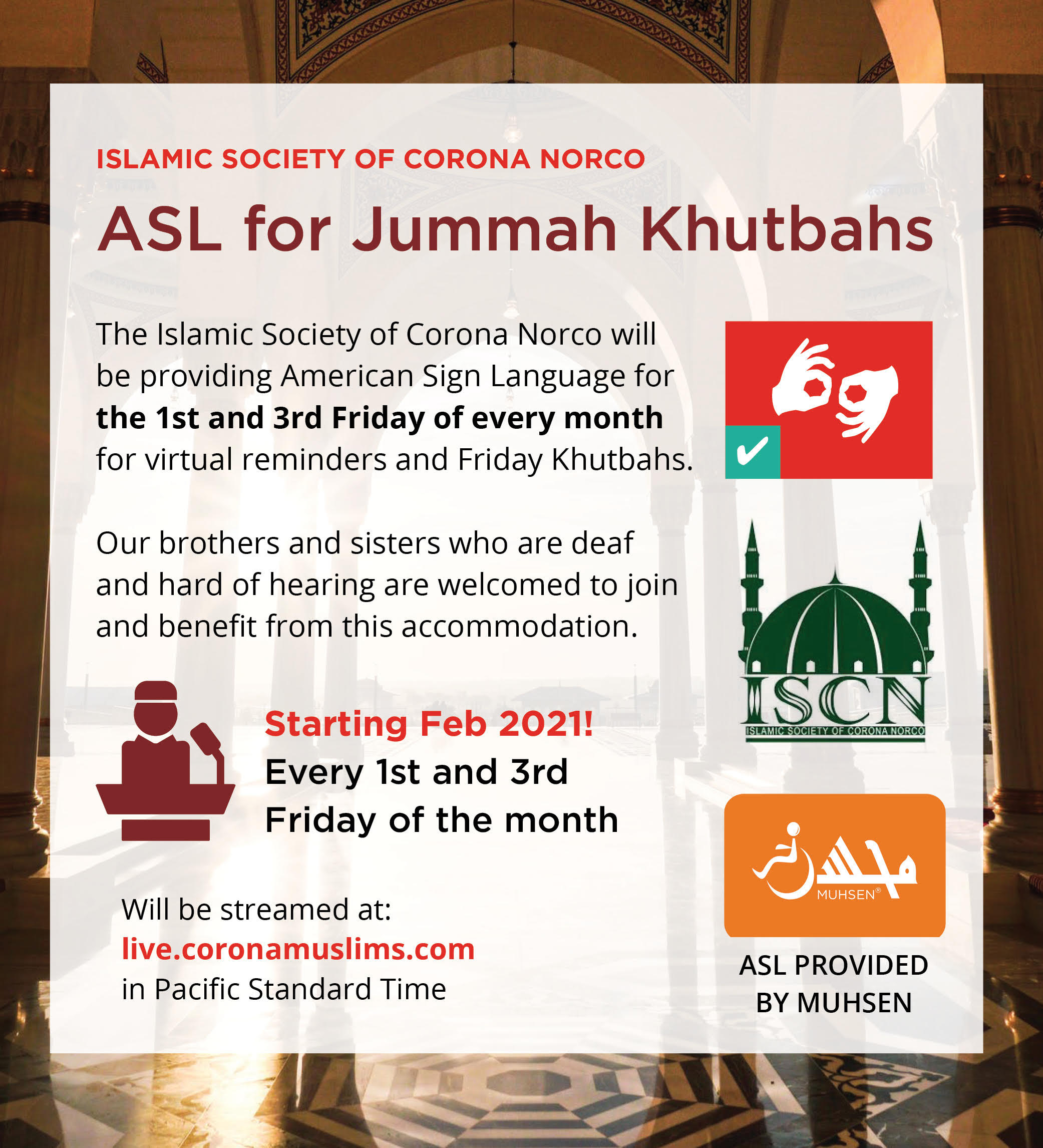 Masjid background with white text box on top. At the top is rext that reads Islamic Society of Corona Norco. Below is maroon text that reads ASL for Jummah Khutbahs. Below is black text that reads The Islamic Society of Corona Norco will be providing American Sign Language for the 1st and 3rd Friday of every month for virtual reminders and Friday Khutbahs. Our brothers and sisters who are deaf and hard of hearing are welcomed to join and benefit from this accommodation. Starting Feb 2021! Every 1st and 3rd Friday of the month. Will be streamed at live.coronamuslims.com in Pacific Standard Time. To the left are three imaged. At the top left is a read square with a white interpreting icon. Beneath is a green ISCN logo. Below is an orange box with a white muhsen logo and text that reads ASL provided by MUHSEN
