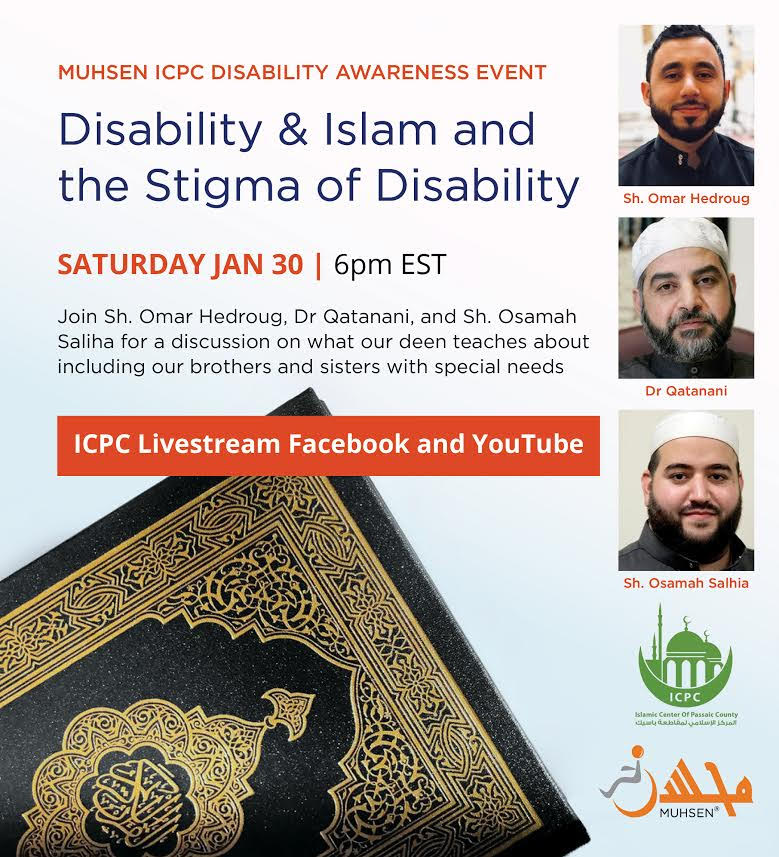 White Background. At the top left is text that reads MUHSEN ICPC Disability Awareness Event. Disability & Islam and the Stigma of Disability. Saturday Jan 30 6pm EST. Join Sheikh Omar Hedroug, Dr. Qatanani, and Sheikh Osamah Saliha for a discussion on what our deen teaches about including out brothers and sisters with special needs. Below is an orange text box that reads ICPC Livestream Facebook and Youtube. At the bottom left is a quran. At the top right is a picture of Sheikh Omar Hedroug. Below is a picture of Dr Qatanani. Below is a picture of Sheikh Osamah Saliha. Below is a green ICPC logo. Beneath is an orange MUHSEN logo.