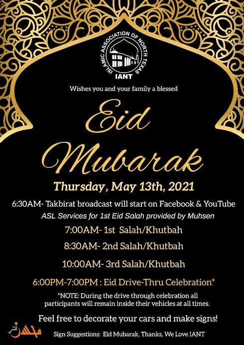 black background with gold islamic border at the top. At the top middle is a white Islamic Association of North Texas logo. Beneath is text that reads IANT wished you and your family a blessed Eid Mubarak. Below is text that reads Thursday, May 13th 2021. 6:30 AM-Takbirat broadcast will start on Facebook & Youtube. ASL Services for 1st Eid Salah provided by Muhsen. 7:00AM-1st salah/khutbah. 8:30AM- 2nd salah/khutbah. 10:00AM- 3rd salah/khutbah. 6:00-7:00 PM: Eid drive thru celebration. NOTE: During the drive through celebration all participants will remain inside their vehicles at all times. Feel free to decorate your cars and make signs! Sign suggestions: Eid Mubarak, Thanks, We Love IANT. At the bottom left is an orange muhsen logo.