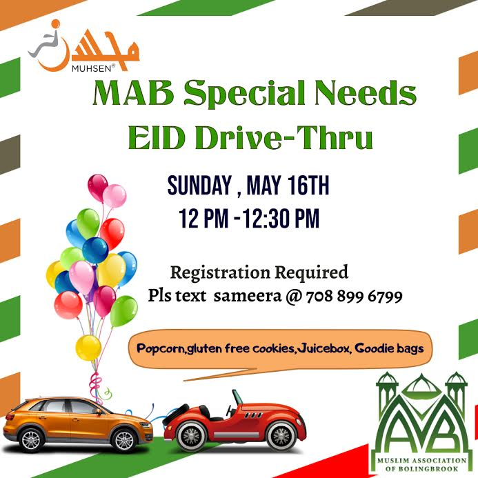 White background with text that reads MAB Special Needs Eid Drive Thru, SUnday May 16th 12pm - 12:30 pm. At the bottom left is a picture of two cars and balloons. to the right is a green Muslim association of bolingbrook logo. at the top right is an orange muhsen logo.