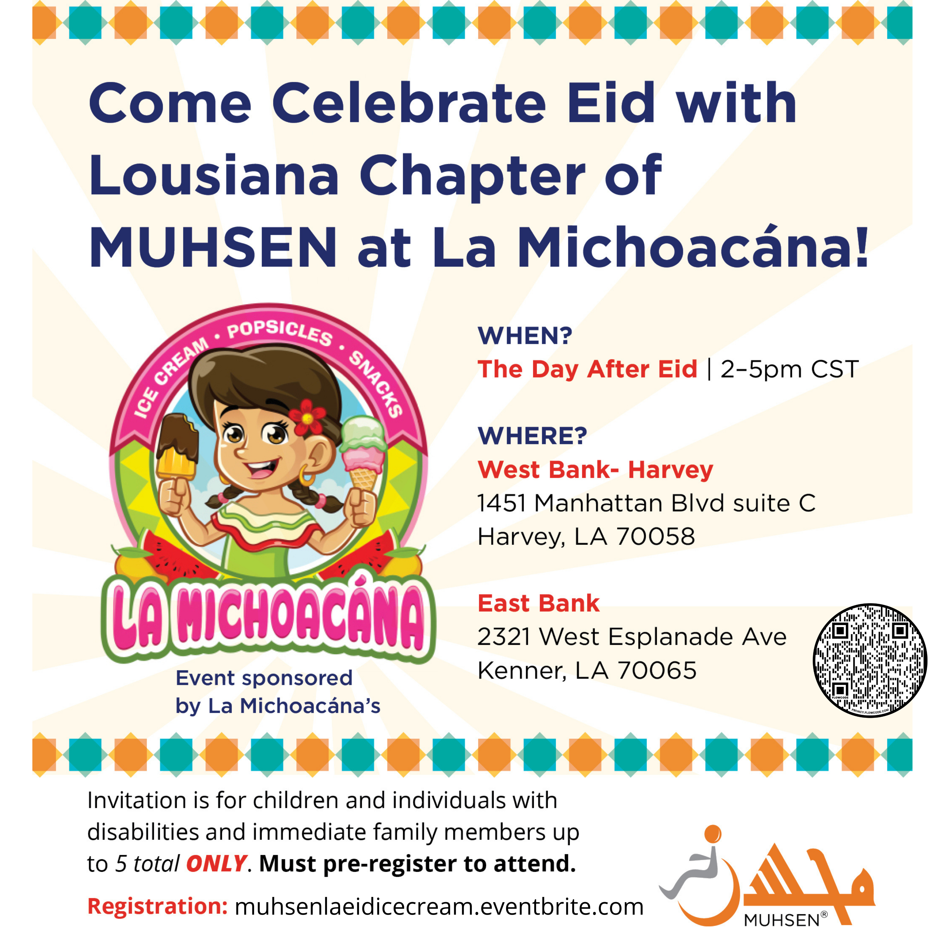 """Yellow and white rays background with blue and orange border, and a cartoon girl holding ice cream in the middle left. Text reads """"Come Celebrate Eid with Louisiana Chapter of MUHSEN at La Michoacana. When? The day after eid 2-5 pm. Where? West Bank: Harvey 1451 Manhattan Blvd suite C Harvey, LA 70058. East Bank: 2321 West Esplanade Ave Kenner, LA 70065. At the bottom there is an orange muhsen logo, and text that reads Invitation is for children and individuals with disabilities and immediate family members up to 5 total ONLY. Must pre register to attend. Registration: muhsenlaeidicecream.eventbrite.com"""