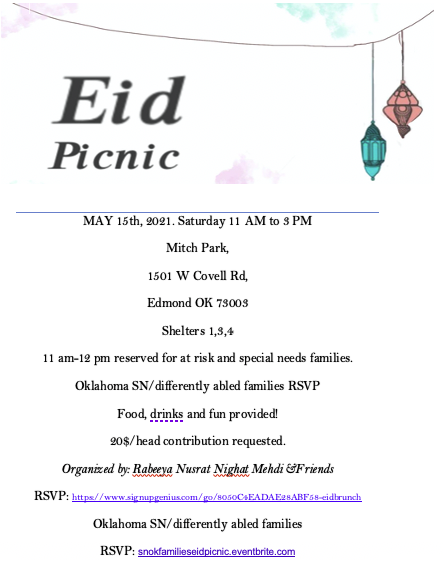 White background. text that reads Eid Picnic. May 15th 2021 Saturday 11 AM TO 3PM. Mitch Park, 1501 W Covell Rd, Edmond OK 73003 Shelters 1, 3, 4. 11am-12pm reserved for at risk and special needs families. Oklahoma SN/differently abled families RSVP. Food, drinks, and fun provided! $20/head contribution requested.